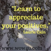Learn to appreciate your positives. Laurie Cain