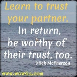 Learn to trust your partner.  In return, be worthy of their trust, too. Mick McPherson