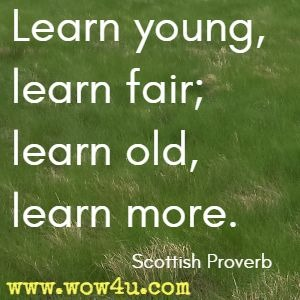 Learn young, learn fair; learn old, learn more. Scottish Proverb