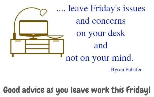 .... leave Friday's issues and  concerns on your desk and not on your mind.  Byron Pulsifer  Good advice as you leave work this Friday!