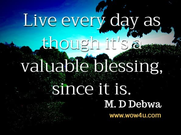 Live every day as though it's a valuable blessing, since it is.