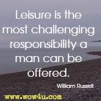 Leisure is the most challenging responsibility a man can be offered. William Russell