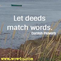 Let deeds match words. Danish Proverb