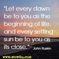 Let every dawn be to you as the beginning of life, and every setting sun be to you as its close. John Ruskin