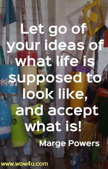 Let go of your ideas of what life is supposed to look like,  and accept what is! Marge Powers