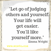 Let go of judging others and yourself. Your life will get easier.  You'll like yourself more. Emma Wright
