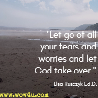 Let go of all your fears and worries and let God take over. Lisa Rusczyk Ed.D.