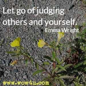 Let go of judging others and yourself. Emma Wright