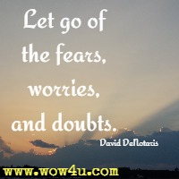 Let go of the fears, worries, and doubts. David DeNotaris