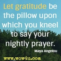 Let gratitude be the pillow upon which you kneel to say your nightly prayer. Maya Angelou