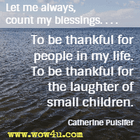 Let me always, count my blessings. . . . To be thankful for people in my life. To be thankful for the laughter of small children. Catherine Pulsifer