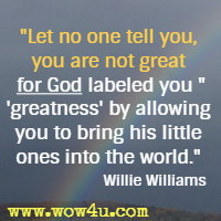 Let no one tell you, you are not great for God labeled you greatness by allowing you to bring his little ones into the world. Willie Williams