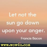 Let not the sun go down upon your anger. Francis Bacon