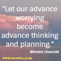 Let our advance worrying become advance thinking and planning. Winston Churchill