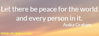 Let there be peace for the world and every person in it. Anika Graham