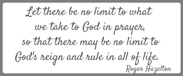 Let there be no limit to what we take to God in prayer,  so that there may be no limit to God's reign and rule in all of life.  Roger Hazelton