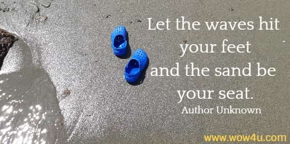 Let the waves hit your feet and the sand be your seat. Author Unknown