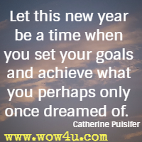 Let this new year be a time when you set your goals and achieve what you perhaps only once dreamed of. Catherine Pulsifer
