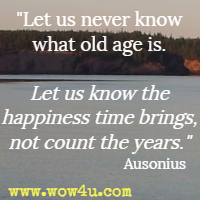 Let us never know what old age is. Let us know the happiness time brings, not count the years. Ausonius