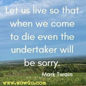 Let us live so that when we come to die even the undertaker will be sorry. Mark Twain
