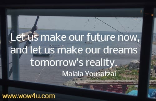 Let us make our future now, and let us make our dreams tomorrow's reality. Malala Yousafzai