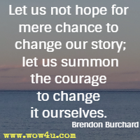 Let us not hope for mere chance to change our story; let us summon the courage to change it ourselves. Brendon Burchard
