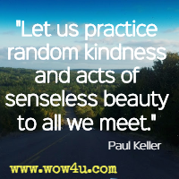 Let us practice random kindness and acts of senseless beauty to all we meet. Paul Keller