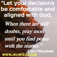 Let your decisions be comfortable and aligned with God. When there are still doubts, pray more until you find peace with the matter. Carol Nkambule