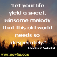 Let your life yield a sweet, winsome melody that this old world needs so desperately. Charles R. Swindoll