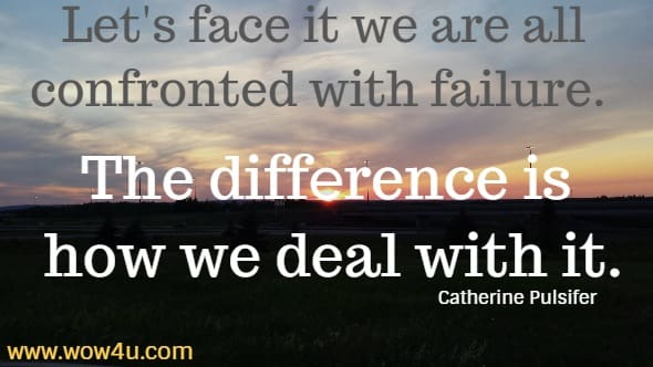 Let's face it we are all confronted with failure. The difference is how we deal with it.   Catherine Pulsifer