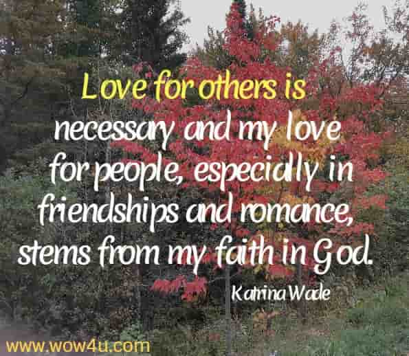 Love for others is necessary and my love for people, especially in friendships and romance, stems from my faith in God. Katrina Wade