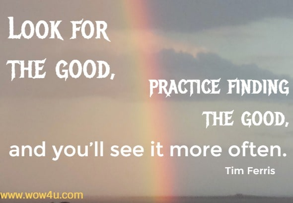Look for the good, practice finding the good, and you'll see it more often. Tim Ferris