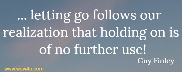... letting go follows our realization that holding on is of no further use!  Guy Finley