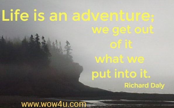 Life is an adventure; we get out of it what we put into it.