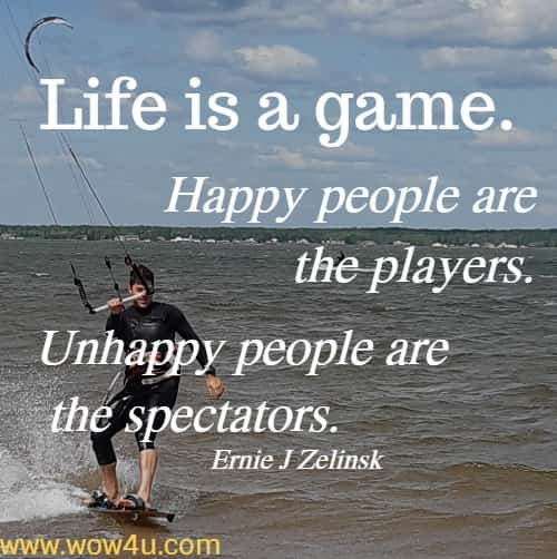 Life is a game. Happy people are the players. Unhappy people are the spectators.   Ernie J Zelinski