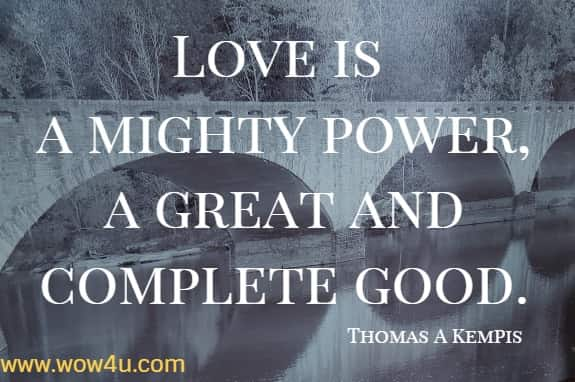 Love is a mighty power, a great and complete good.   Thomas A Kempis