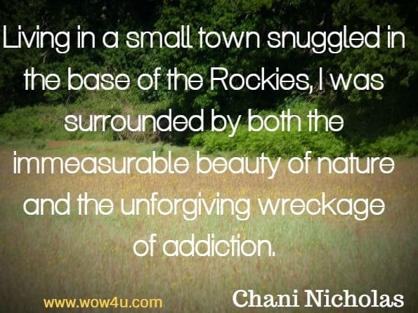 Living in a small town snuggled in the base of the Rockies, I was surrounded by both the immeasurable beauty of nature and the unforgiving wreckage of addiction. Chani Nicholas, You Were Born For This