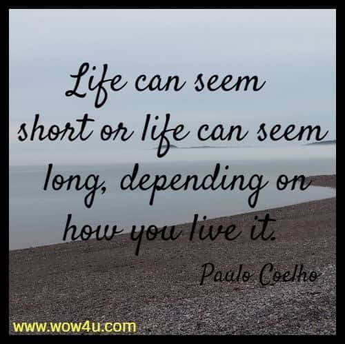 Life can seem short or life can seem long,  depending on how you live it.  Paulo Coelho
