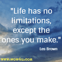 Life has no limitations except the ones you make. Les Brown