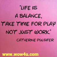 Life is a balance, take time for play not just work.  Catherine Pulsifer