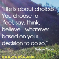 Life is about choices. You choose to feel, say, think, believe -whatever -based on your decision to do so. Willow Cross