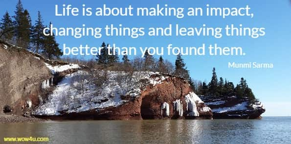 Life is about making an impact, changing things and leaving things  better than you found them. Munmi Sarma