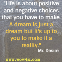 Life is about positive and negative choices that you have to make. A dream is just a dream but it's up to you to make it a reality.  Mr. Desire
