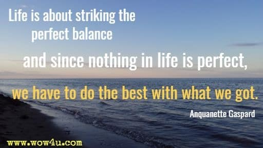 Life is about striking the perfect balance and since nothing in life is perfect,  we have to do the best with what we got.  Anquanette Gaspard