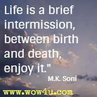 Life is a brief intermission, between birth and death, enjoy it. M.K. Soni