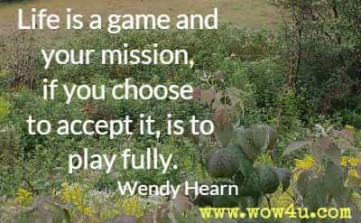 Life is a game and your mission, if you choose to accept it, is to play fully. Wendy Hearn