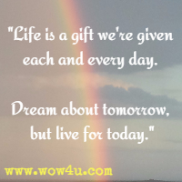 Life is a gift we're given each and every day. Dream about tomorrow, but live for today.