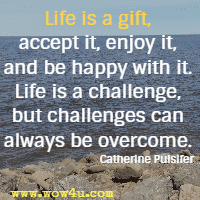 Life is a gift, accept it, enjoy it, and be happy with it. Life is a challenge, but challenges can always be overcome. Catherine Pulsifer