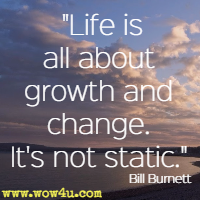 Life is all about growth and change. It's not static. Bill Burnett