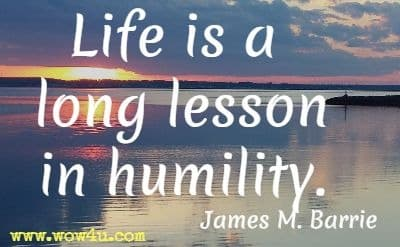 Life is a long lesson in humility.  James M. Barrie